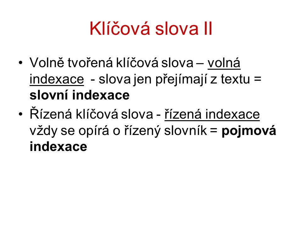 Klíčová slova II Volně tvořená klíčová slova – volná indexace - slova jen přejímají z textu = slovní indexace Řízená klíčová slova - řízená indexace v