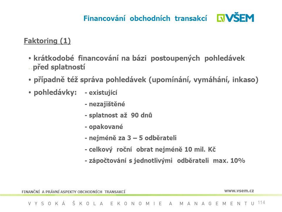 114 Financování obchodních transakcí FINANČNÍ A PRÁVNÍ ASPEKTY OBCHODNÍCH TRANSAKCÍ Faktoring (1)  krátkodobé financování na bázi postoupených pohled