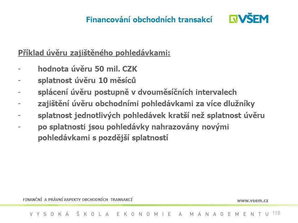 118 Financování obchodních transakcí Příklad úvěru zajištěného pohledávkami: -hodnota úvěru 50 mil. CZK -splatnost úvěru 10 měsíců -splácení úvěru pos