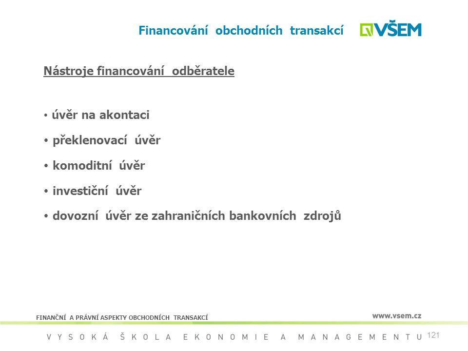 121 Financování obchodních transakcí FINANČNÍ A PRÁVNÍ ASPEKTY OBCHODNÍCH TRANSAKCÍ Nástroje financování odběratele  úvěr na akontaci  překlenovací