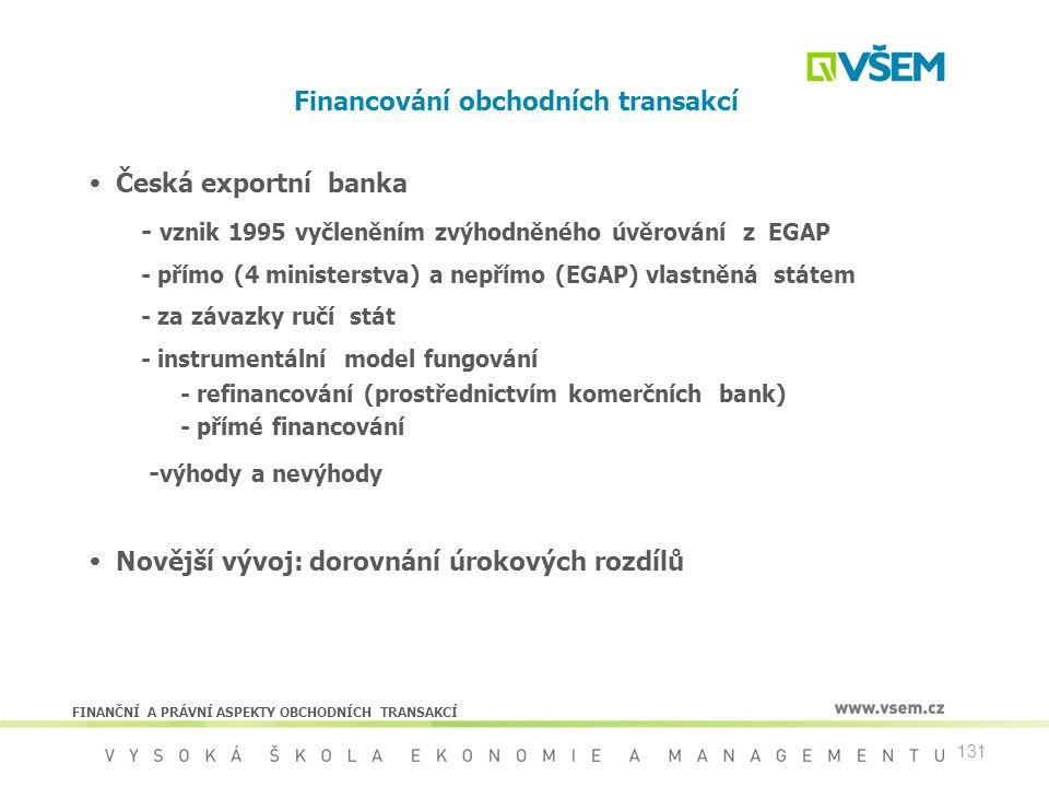 131 Financování obchodních transakcí  Česká exportní banka - vznik 1995 vyčleněním zvýhodněného úvěrování z EGAP - přímo (4 ministerstva) a nepřímo (