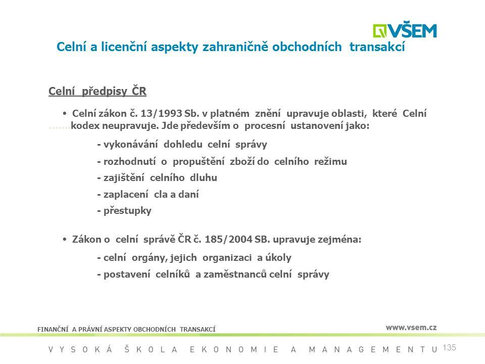 135 Celní a licenční aspekty zahraničně obchodních transakcí Celní předpisy ČR  Celní zákon č. 13/1993 Sb. v platném znění upravuje oblasti, které Ce