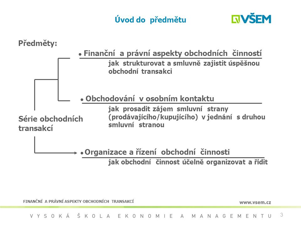 3 Úvod do předmětu Předměty: Finanční a právní aspekty obchodních činností jak strukturovat a smluvně zajistit úspěšnou obchodní transakci Obchodování