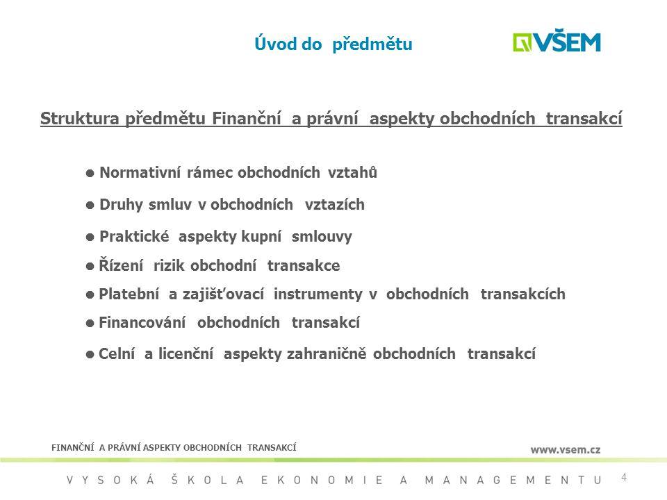 5 Úvod do předmětu Obchodní transakce poskytnutí zboží a/nebo služby za protihodnotu subjekty (účastníci) - přímé: smluvní strany kupní smlouvy, prodávající (výrobce) a kupující (uživatel) - nepřímé: zapojené smluvními stranami (subdodavatelé, banky, pojišťovny a p.) Struktura obchodní transakce distribuční cesta věcné rozložení nákladů časové rozložení nákladů (rozdělení finančních nákladů) způsob zajištění zdrojů rozložení a ošetření rizik FINANČNÍ A PRÁVNÍ ASPEKTY OBCHODNÍCH TRANSAKCÍ