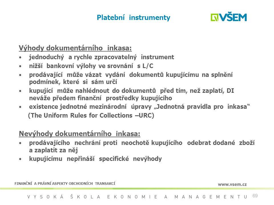 69 Platební instrumenty Výhody dokumentárního inkasa: jednoduchý a rychle zpracovatelný instrument nižší bankovní výlohy ve srovnání s L/C prodávající