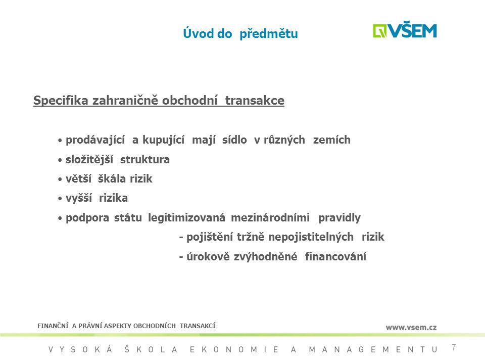 128 Financování obchodních transakcí Úrokově zvýhodněné financování vývozu Součást státní podpory vývozu Podléhá pravidlům Konsensu Platí společné podmínky Konsensu pro státem podpořené pojišťění a financování vývozu Specifické podmínky pro úrokově zvýhodněné financování -referenční sazba CIRR -výpočet sazby -rezervace sazby -předčasné splacení CIRR - nejnižší přípustná úroková sazba úvěrů se státní podporou: - pevná (fixní sazba) vyhlašovaná měsíčně ústředím OECD - stanovená pro vybrané měny - odlišná pro kategorie lhůt splatnosti FINANČNÍ A PRÁVNÍ ASPEKTY OBCHODNÍCH TRANSAKCÍ