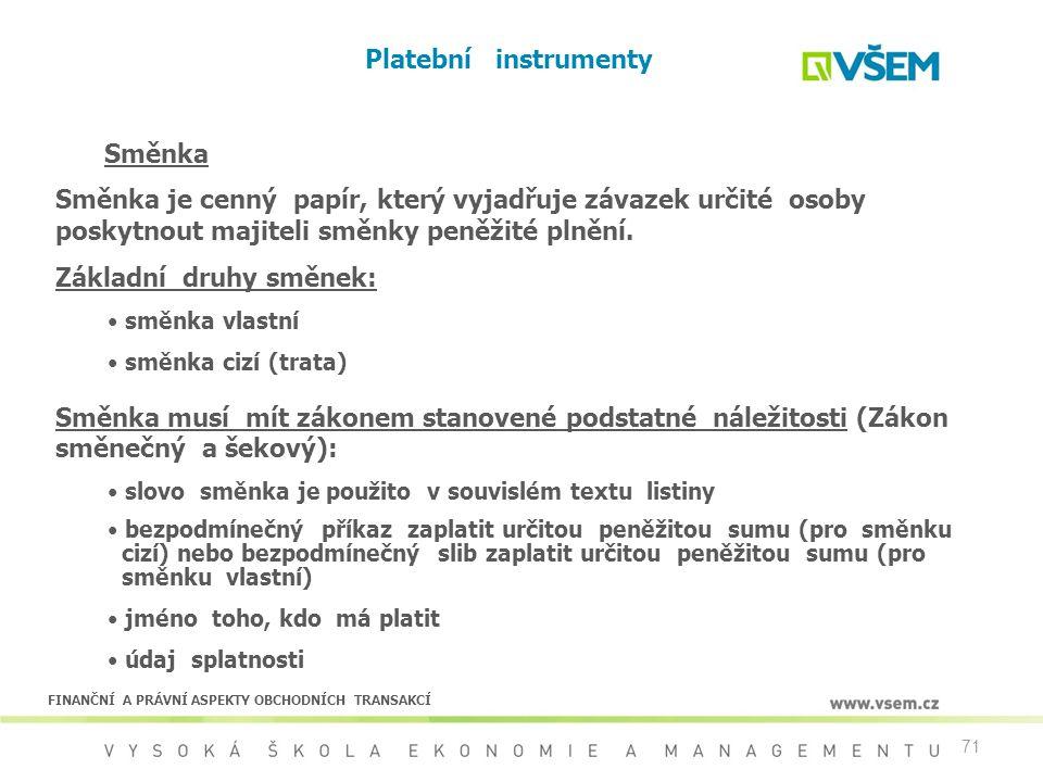 71 Platební instrumenty Směnka Směnka je cenný papír, který vyjadřuje závazek určité osoby poskytnout majiteli směnky peněžité plnění. Základní druhy