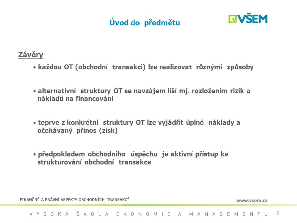 19 Normativní rámec obchodních vztahů Závazkové vztahy v českém právu  definice závazkového vztahu  Obchodní zákoník - obchodní závazkové vztahy z podnikatelské činnosti  Občanský zákoník - ostatní závazkové vztahy  předmětem úpravy zejména: - vznik závazkového vztahu - zánik závazku - práva a povinnosti smluvních stran - zvláštní ustanovení k jednotlivým druhům smluv FINANČNÍ A PRÁVNÍ ASPEKTY OBCHODNÍCH TRANSAKCÍ