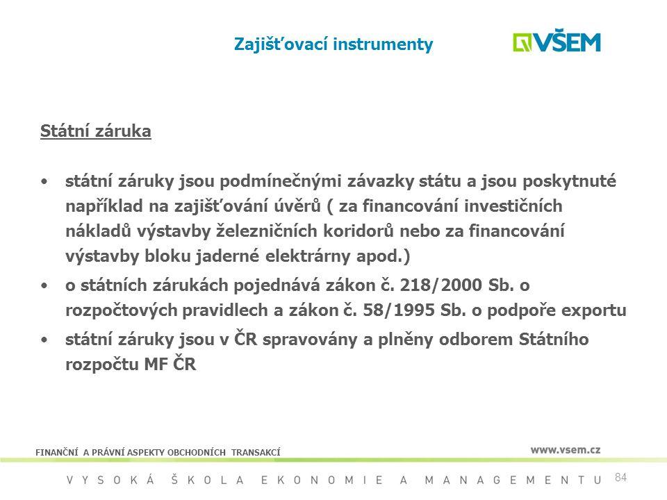 84 Zajišťovací instrumenty Státní záruka státní záruky jsou podmínečnými závazky státu a jsou poskytnuté například na zajišťování úvěrů ( za financová