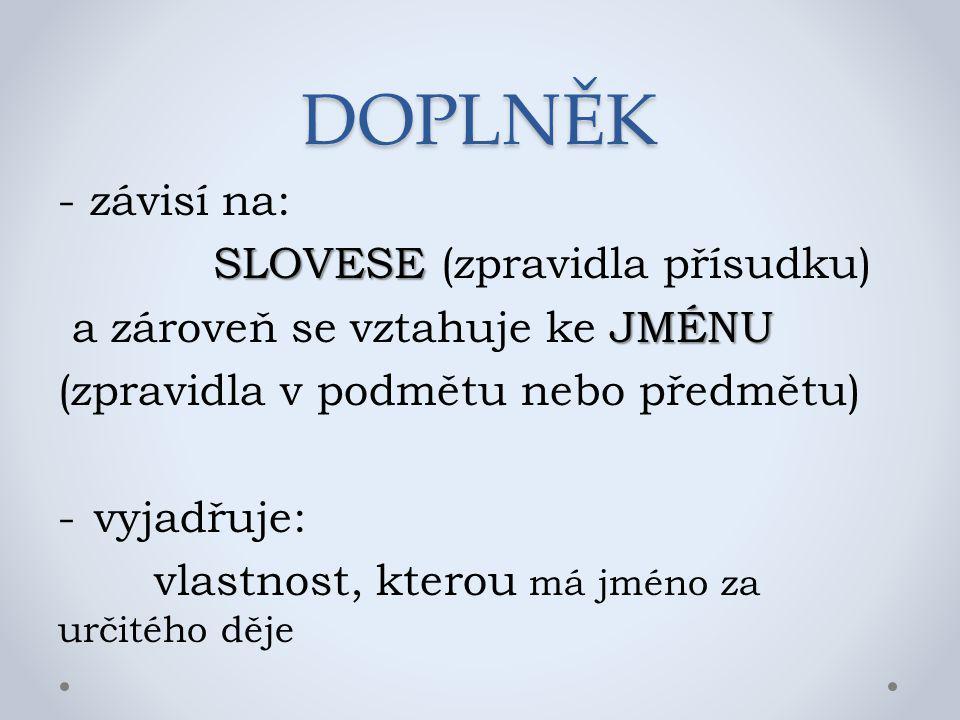 DOPLNĚK - závisí na: SLOVESE SLOVESE (zpravidla přísudku) JMÉNU a zároveň se vztahuje ke JMÉNU (zpravidla v podmětu nebo předmětu) -vyjadřuje: vlastno