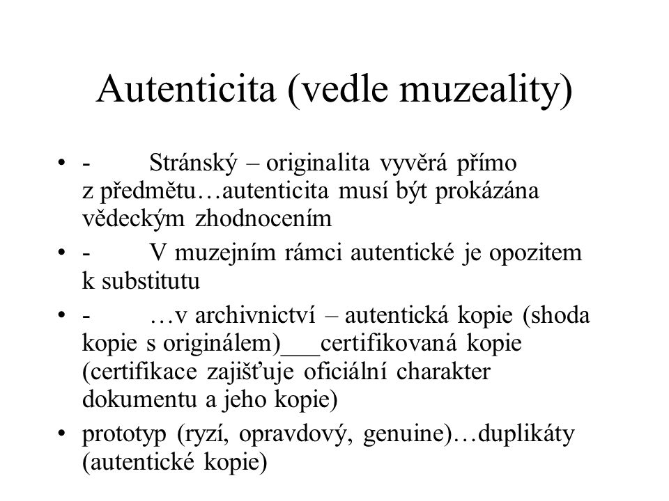 Autenticita (vedle muzeality) - Stránský – originalita vyvěrá přímo z předmětu…autenticita musí být prokázána vědeckým zhodnocením - V muzejním rámci