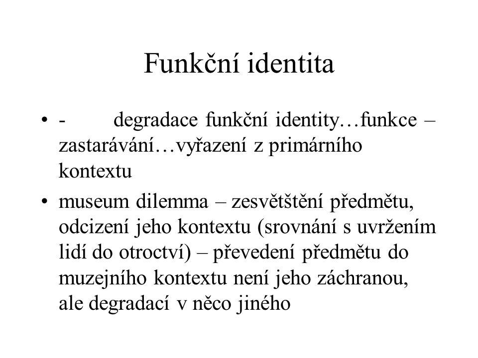 Funkční identita - degradace funkční identity…funkce – zastarávání…vyřazení z primárního kontextu museum dilemma – zesvětštění předmětu, odcizení jeho