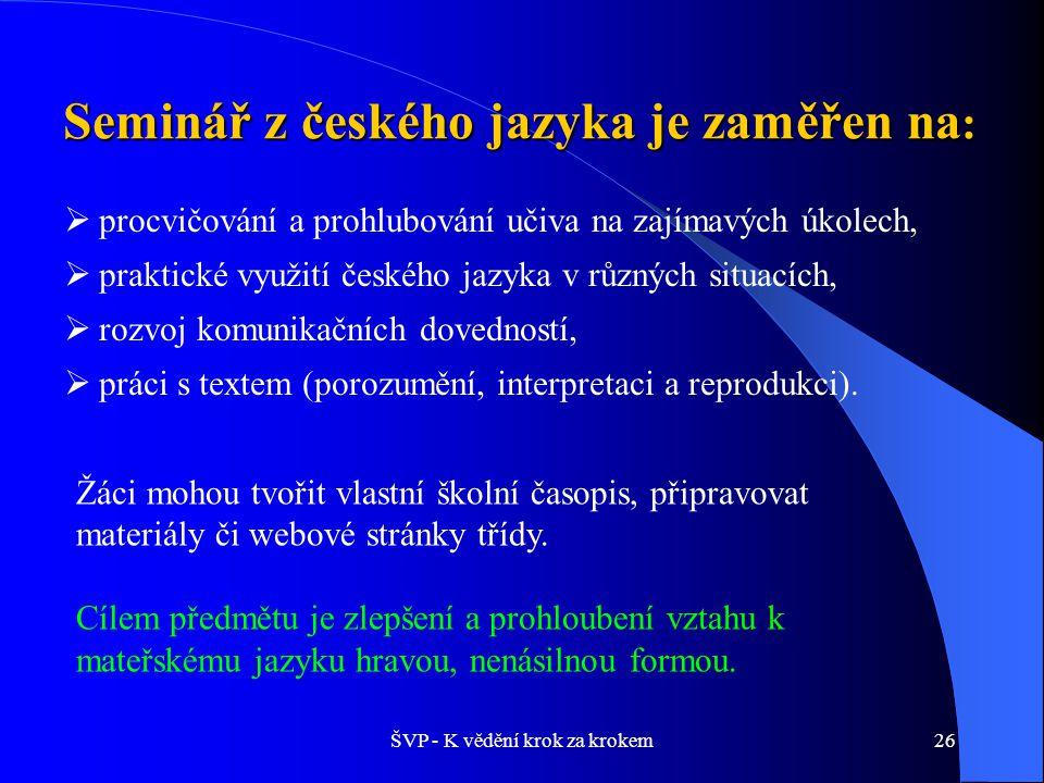 ŠVP - K vědění krok za krokem26 Seminář z českého jazyka je zaměřen na :  procvičování a prohlubování učiva na zajímavých úkolech,  praktické využití českého jazyka v různých situacích,  rozvoj komunikačních dovedností,  práci s textem (porozumění, interpretaci a reprodukci).