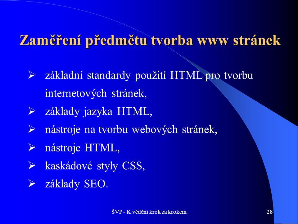 ŠVP - K vědění krok za krokem28 Zaměření předmětu tvorba www stránek  základní standardy použití HTML pro tvorbu internetových stránek,  základy jazyka HTML,  nástroje na tvorbu webových stránek,  nástroje HTML,  kaskádové styly CSS,  základy SEO.