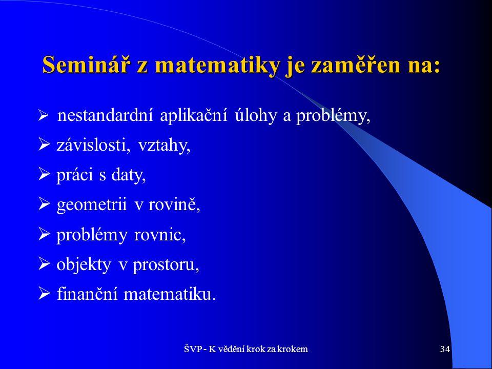 ŠVP - K vědění krok za krokem34 Seminář z matematiky je zaměřen na:  nestandardní aplikační úlohy a problémy,  závislosti, vztahy,  práci s daty,  geometrii v rovině,  problémy rovnic,  objekty v prostoru,  finanční matematiku.