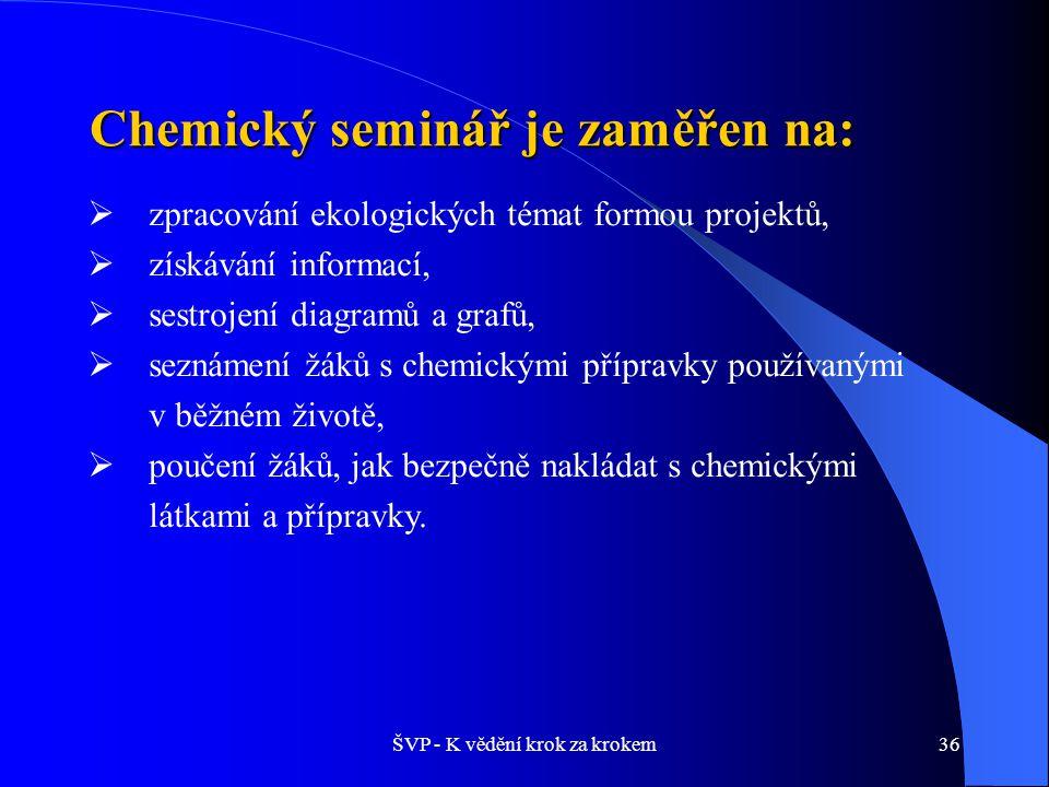 ŠVP - K vědění krok za krokem36 Chemický seminář je zaměřen na:  zpracování ekologických témat formou projektů,  získávání informací,  sestrojení diagramů a grafů,  seznámení žáků s chemickými přípravky používanými v běžném životě,  poučení žáků, jak bezpečně nakládat s chemickými látkami a přípravky.