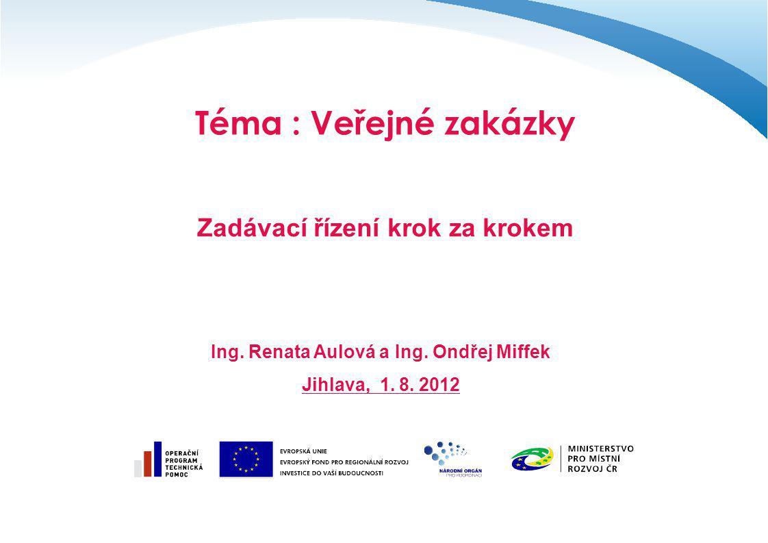Téma : Veřejné zakázky Zadávací řízení krok za krokem Ing. Renata Aulová a Ing. Ondřej Miffek Jihlava, 1. 8. 2012