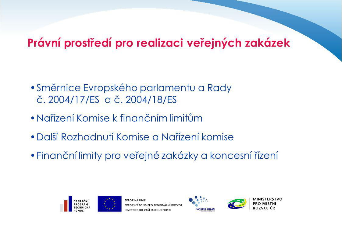 Právní prostředí pro realizaci veřejných zakázek Směrnice Evropského parlamentu a Rady č. 2004/17/ES a č. 2004/18/ES Nařízení Komise k finančním limit