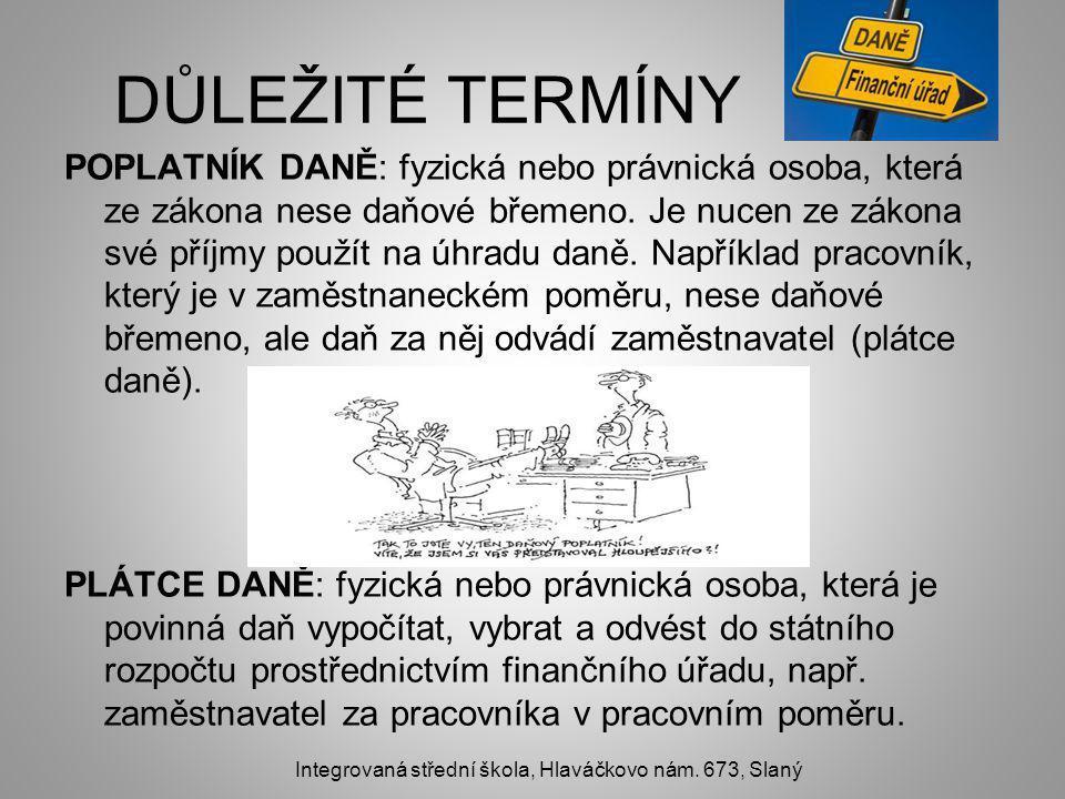 DŮLEŽITÉ TERMÍNY POPLATNÍK DANĚ: fyzická nebo právnická osoba, která ze zákona nese daňové břemeno.