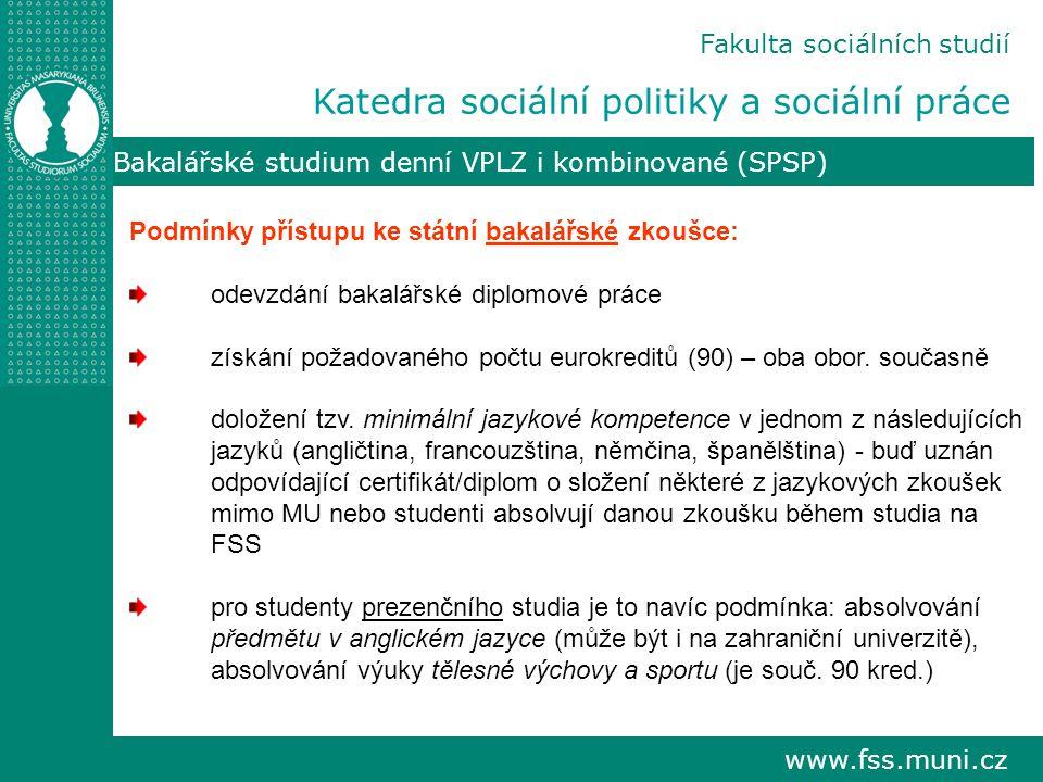 www.fss.muni.cz Bakalářské studium denní VPLZ i kombinované (SPSP) Podmínky přístupu ke státní bakalářské zkoušce: odevzdání bakalářské diplomové práce získání požadovaného počtu eurokreditů (90) – oba obor.