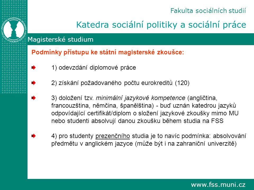 www.fss.muni.cz Magisterské studium Podmínky přístupu ke státní magisterské zkoušce: 1) odevzdání diplomové práce 2) získání požadovaného počtu eurokreditů (120) 3) doložení tzv.