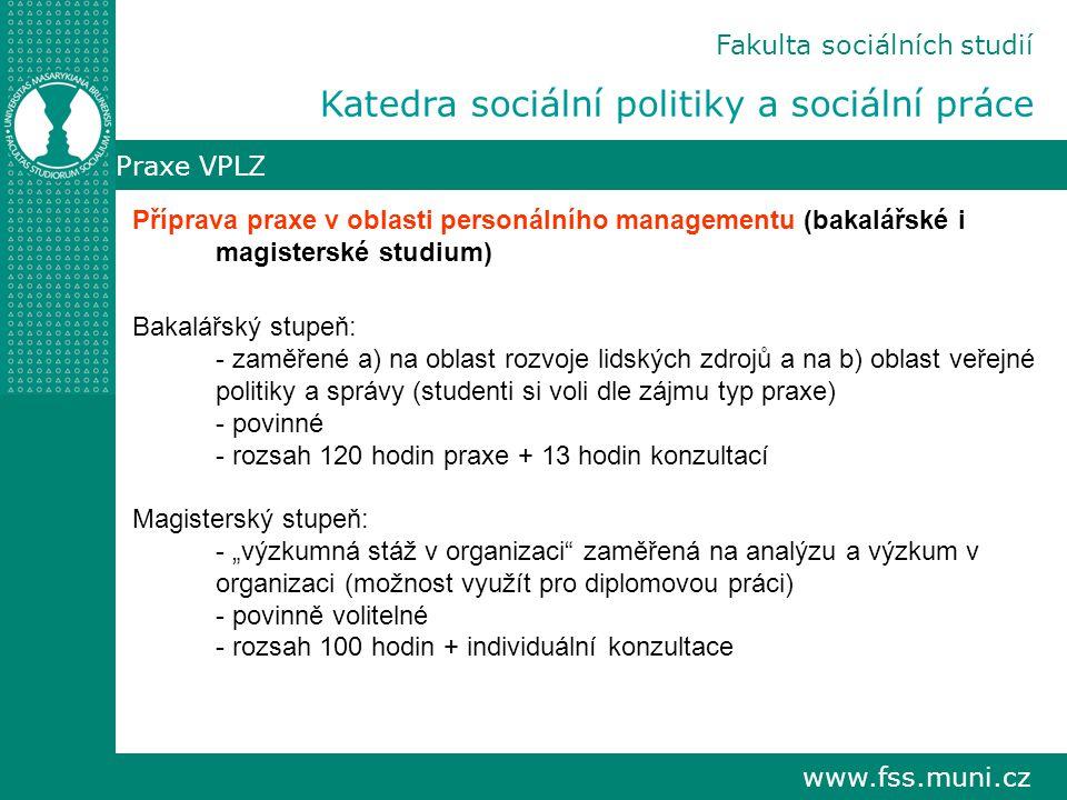 """www.fss.muni.cz Praxe VPLZ Příprava praxe v oblasti personálního managementu (bakalářské i magisterské studium) Bakalářský stupeň: - zaměřené a) na oblast rozvoje lidských zdrojů a na b) oblast veřejné politiky a správy (studenti si voli dle zájmu typ praxe) - povinné - rozsah 120 hodin praxe + 13 hodin konzultací Magisterský stupeň: - """"výzkumná stáž v organizaci zaměřená na analýzu a výzkum v organizaci (možnost využít pro diplomovou práci) - povinně volitelné - rozsah 100 hodin + individuální konzultace Fakulta sociálních studií Katedra sociální politiky a sociální práce"""