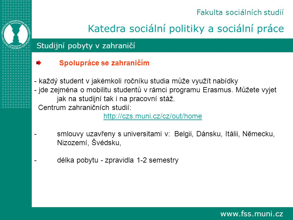 www.fss.muni.cz Fakulta sociálních studií Katedra sociální politiky a sociální práce Studijní pobyty v zahraničí Spolupráce se zahraničím - každý student v jakémkoli ročníku studia může využít nabídky - jde zejména o mobilitu studentů v rámci programu Erasmus.