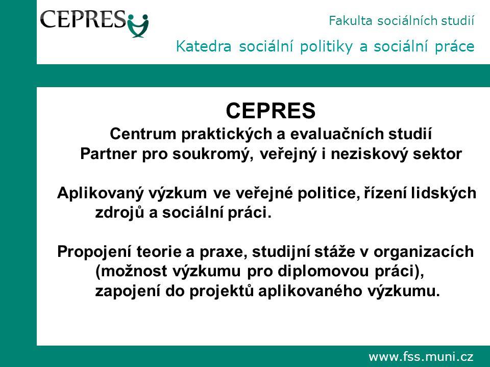 www.fss.muni.cz Fakulta sociálních studií Katedra sociální politiky a sociální práce CEPRES Centrum praktických a evaluačních studií Partner pro soukromý, veřejný i neziskový sektor Aplikovaný výzkum ve veřejné politice, řízení lidských zdrojů a sociální práci.