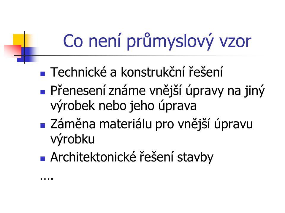 Co není průmyslový vzor Technické a konstrukční řešení Přenesení známe vnější úpravy na jiný výrobek nebo jeho úprava Záměna materiálu pro vnější úpravu výrobku Architektonické řešení stavby ….