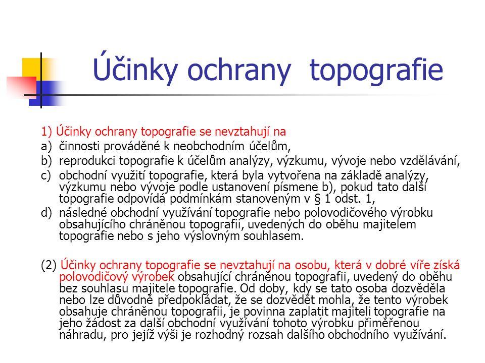 Účinky ochrany topografie 1) Účinky ochrany topografie se nevztahují na a)činnosti prováděné k neobchodním účelům, b)reprodukci topografie k účelům analýzy, výzkumu, vývoje nebo vzdělávání, c)obchodní využití topografie, která byla vytvořena na základě analýzy, výzkumu nebo vývoje podle ustanovení písmene b), pokud tato další topografie odpovídá podmínkám stanoveným v § 1 odst.