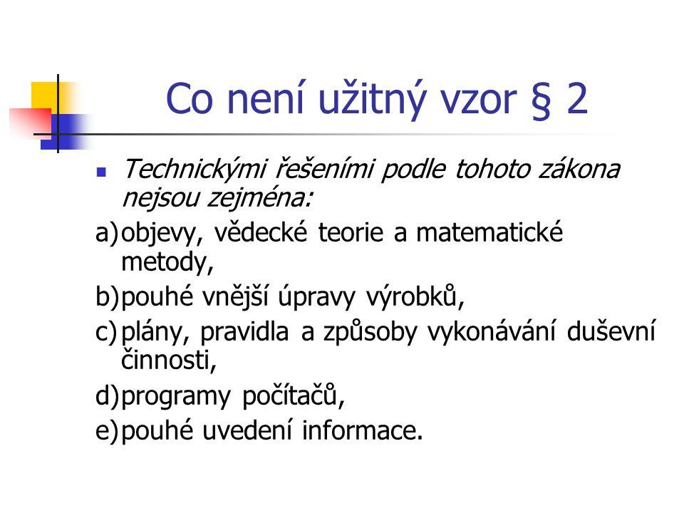 Co není užitný vzor § 2 Technickými řešeními podle tohoto zákona nejsou zejména: a)objevy, vědecké teorie a matematické metody, b)pouhé vnější úpravy výrobků, c)plány, pravidla a způsoby vykonávání duševní činnosti, d)programy počítačů, e)pouhé uvedení informace.