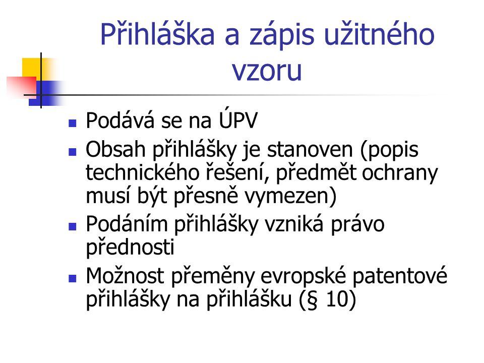 Přihláška a zápis užitného vzoru Podává se na ÚPV Obsah přihlášky je stanoven (popis technického řešení, předmět ochrany musí být přesně vymezen) Podáním přihlášky vzniká právo přednosti Možnost přeměny evropské patentové přihlášky na přihlášku (§ 10)