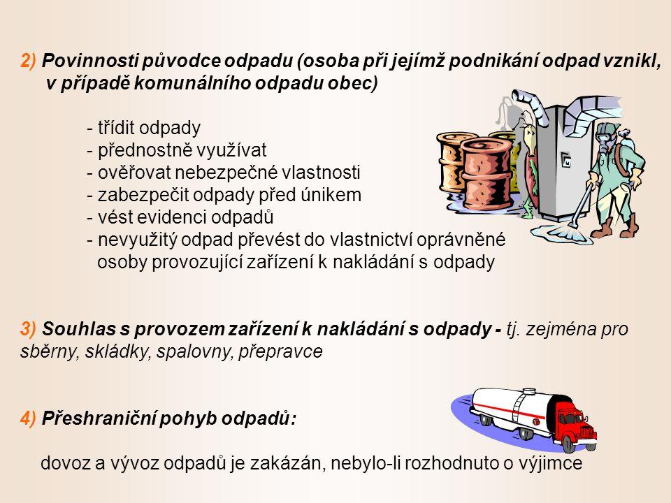 2) Povinnosti původce odpadu (osoba při jejímž podnikání odpad vznikl, v případě komunálního odpadu obec) - třídit odpady - přednostně využívat - ověřovat nebezpečné vlastnosti - zabezpečit odpady před únikem - vést evidenci odpadů - nevyužitý odpad převést do vlastnictví oprávněné osoby provozující zařízení k nakládání s odpady 3) Souhlas s provozem zařízení k nakládání s odpady - tj.