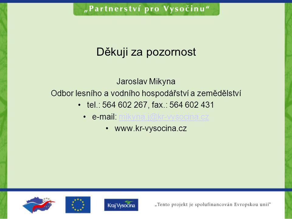 Děkuji za pozornost Jaroslav Mikyna Odbor lesního a vodního hospodářství a zemědělství tel.: 564 602 267, fax.: 564 602 431 e-mail: mikyna.j@kr-vysocina.czmikyna.j@kr-vysocina.cz www.kr-vysocina.cz