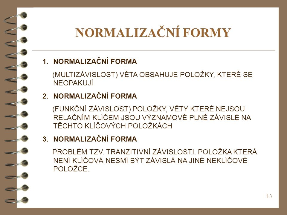 13 NORMALIZAČNÍ FORMY 1.NORMALIZAČNÍ FORMA (MULTIZÁVISLOST) VĚTA OBSAHUJE POLOŽKY, KTERÉ SE NEOPAKUJÍ 2.NORMALIZAČNÍ FORMA (FUNKČNÍ ZÁVISLOST) POLOŽKY