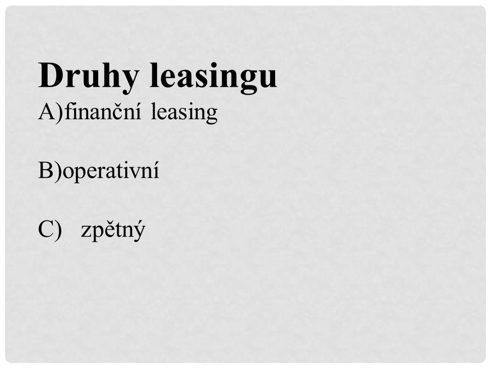 Druhy leasingu A)finanční leasing B)operativní C) zpětný