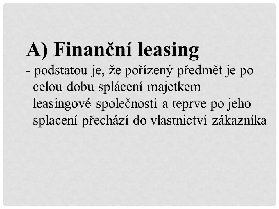 A) Finanční leasing - podstatou je, že pořízený předmět je po celou dobu splácení majetkem leasingové společnosti a teprve po jeho splacení přechází do vlastnictví zákazníka