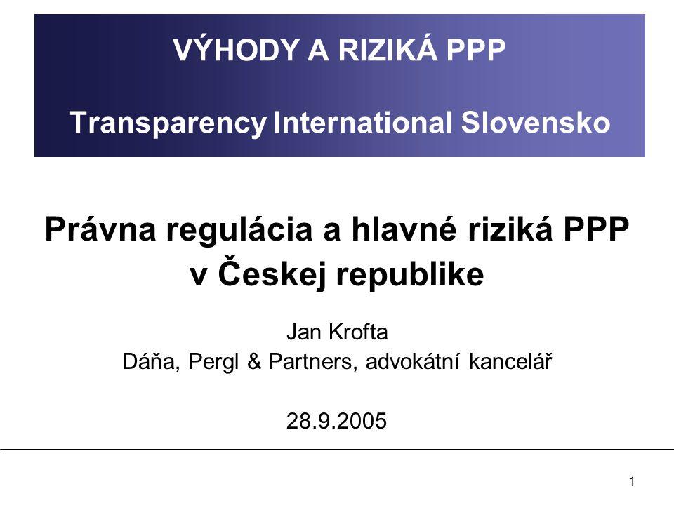 1 VÝHODY A RIZIKÁ PPP Transparency International Slovensko Právna regulácia a hlavné riziká PPP v Českej republike Jan Krofta Dáňa, Pergl & Partners,