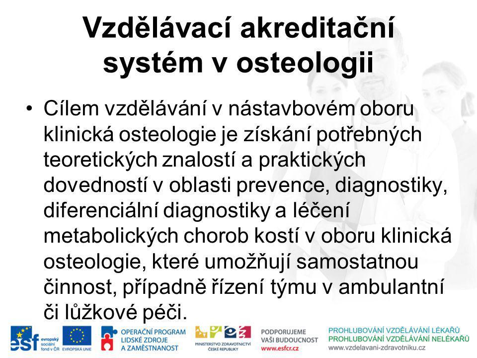 Vzdělávací akreditační systém v osteologii Cílem vzdělávání v nástavbovém oboru klinická osteologie je získání potřebných teoretických znalostí a praktických dovedností v oblasti prevence, diagnostiky, diferenciální diagnostiky a léčení metabolických chorob kostí v oboru klinická osteologie, které umožňují samostatnou činnost, případně řízení týmu v ambulantní či lůžkové péči.