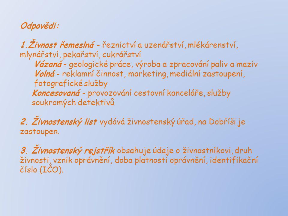 Odpovědi: 1.Živnost řemeslná - řeznictví a uzenářství, mlékárenství, mlynářství, pekařství, cukrářství Vázaná - geologické práce, výroba a zpracování paliv a maziv Volná - reklamní činnost, marketing, mediální zastoupení, fotografické služby Koncesovaná - provozování cestovní kanceláře, služby soukromých detektivů 2.
