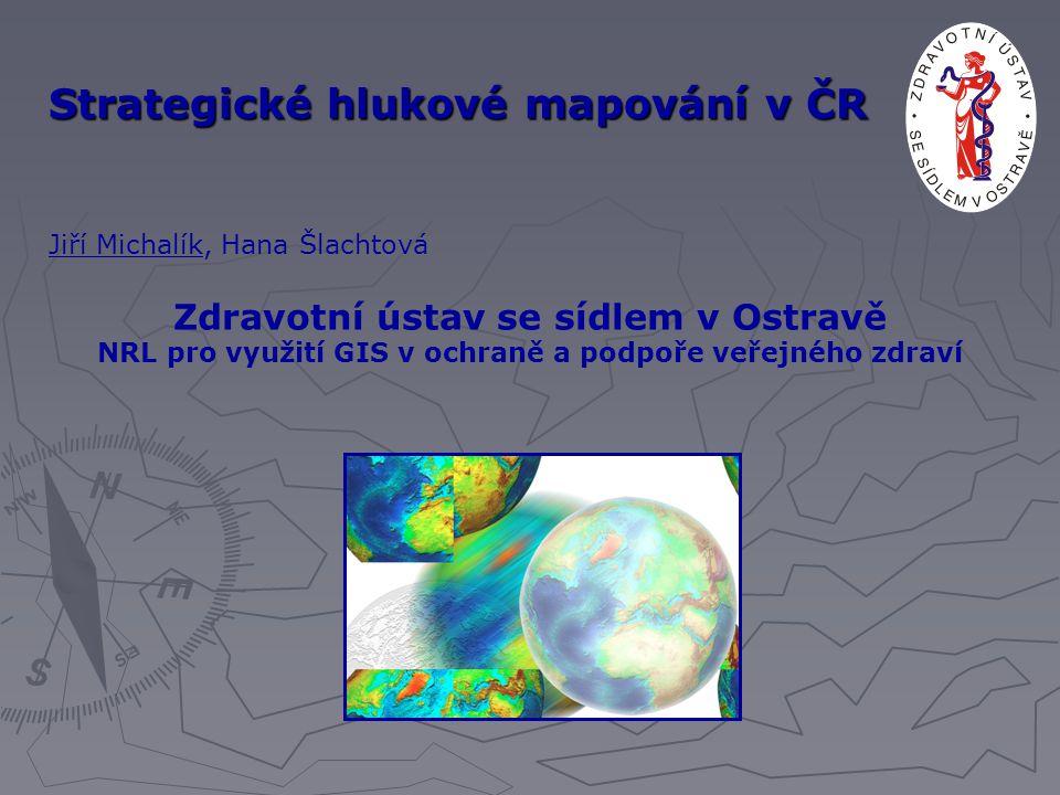 Strategické hlukové mapování v ČR Jiří Michalík, Hana Šlachtová Zdravotní ústav se sídlem v Ostravě NRL pro využití GIS v ochraně a podpoře veřejného