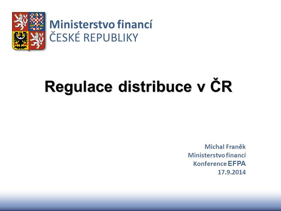 Ministerstvo financí ČESKÉ REPUBLIKY Regulace distribuce v ČR Michal Franěk Ministerstvo financí Konference EFPA 17.9.2014