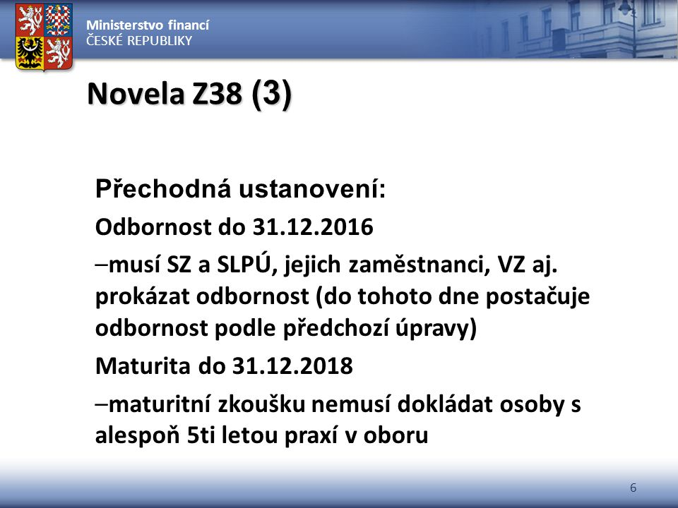 Ministerstvo financí ČESKÉ REPUBLIKY 6 Novela Z38 (3) Přechodná ustanovení: Odbornost do 31.12.2016 –musí SZ a SLPÚ, jejich zaměstnanci, VZ aj. prokáz