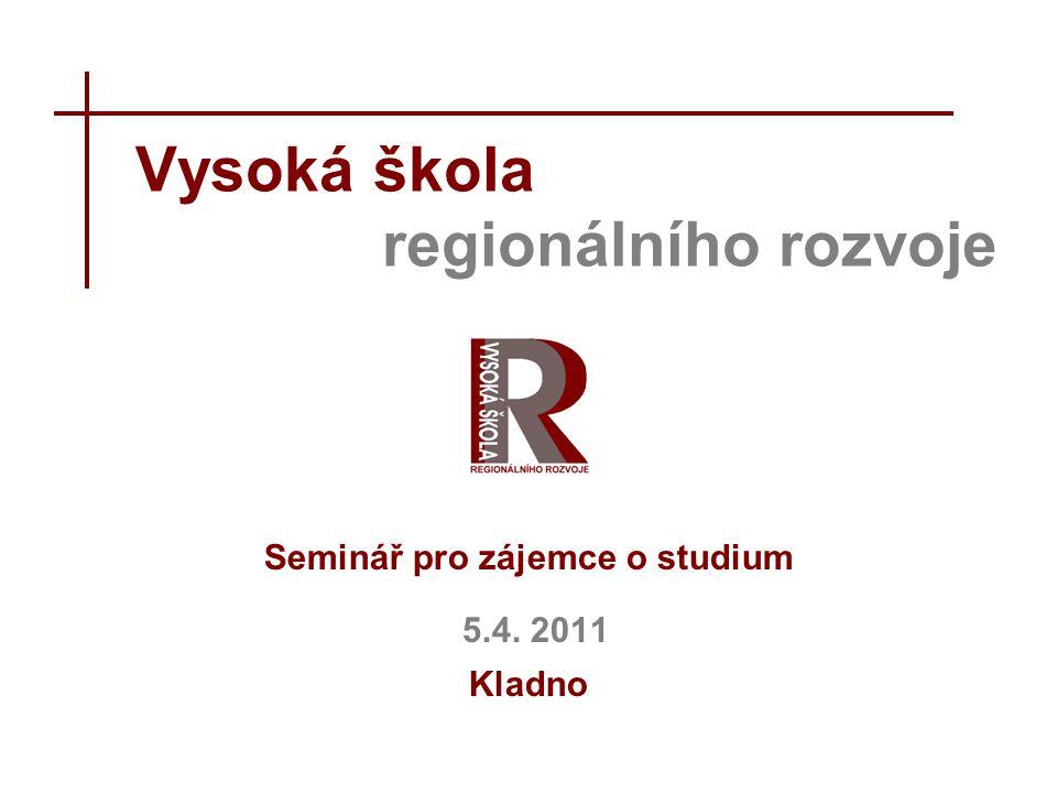 Vysoká škola regionálního rozvoje Seminář pro zájemce o studium 5.4. 2011 Kladno