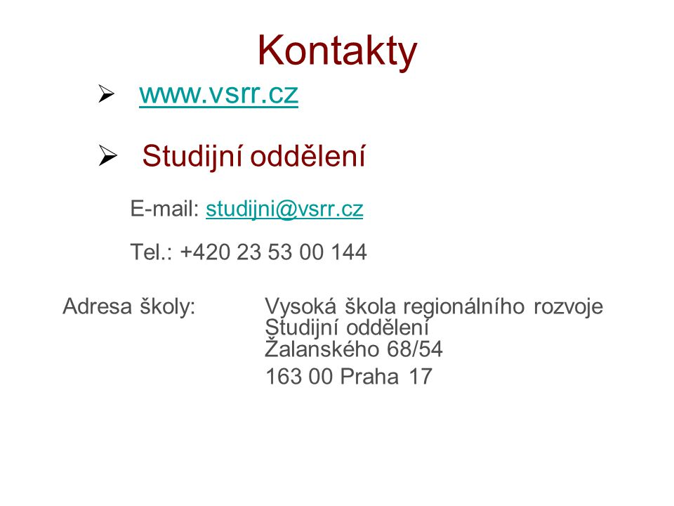 Kontakty  www.vsrr.cz www.vsrr.cz  Studijní oddělení E-mail: studijni@vsrr.czstudijni@vsrr.cz Tel.: +420 23 53 00 144 Adresa školy: Vysoká škola regionálního rozvoje Studijní oddělení Žalanského 68/54 163 00 Praha 17
