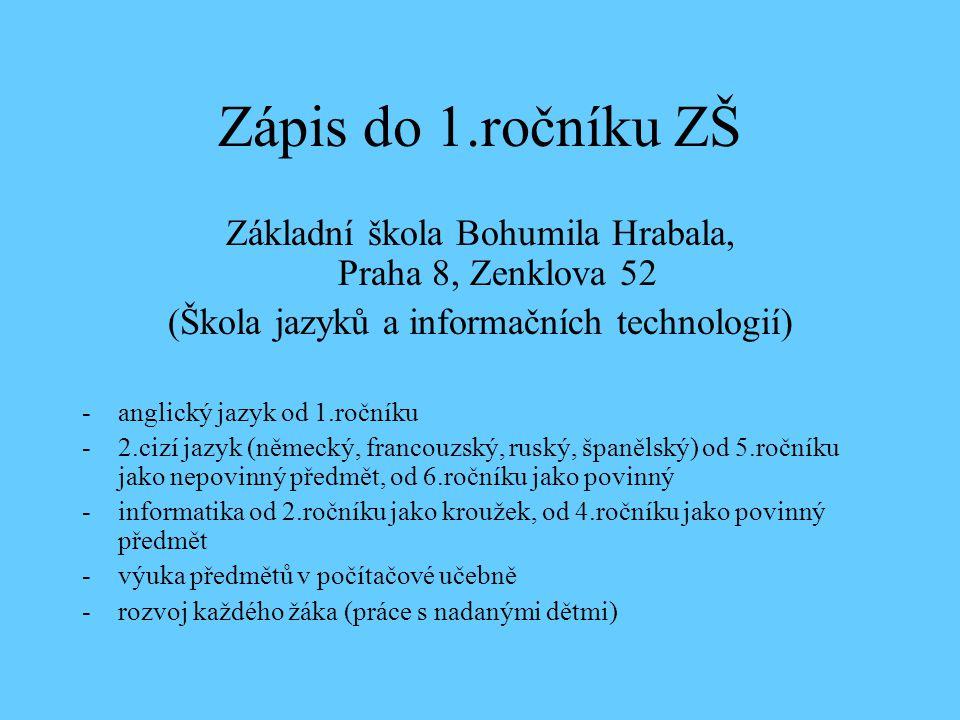 Zápis do 1.ročníku ZŠ Základní škola Bohumila Hrabala, Praha 8, Zenklova 52 (Škola jazyků a informačních technologií) -anglický jazyk od 1.ročníku -2.cizí jazyk (německý, francouzský, ruský, španělský) od 5.ročníku jako nepovinný předmět, od 6.ročníku jako povinný -informatika od 2.ročníku jako kroužek, od 4.ročníku jako povinný předmět -výuka předmětů v počítačové učebně -rozvoj každého žáka (práce s nadanými dětmi)