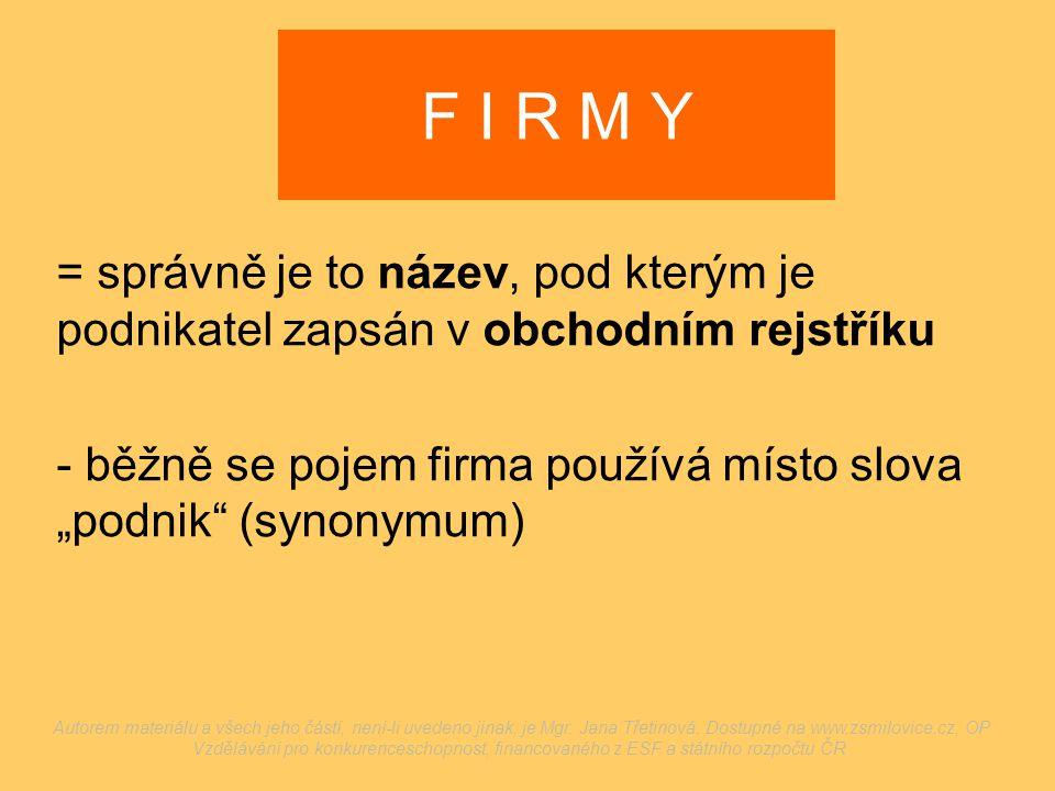"""F I R M Y = správně je to název, pod kterým je podnikatel zapsán v obchodním rejstříku - běžně se pojem firma používá místo slova """"podnik"""" (synonymum)"""
