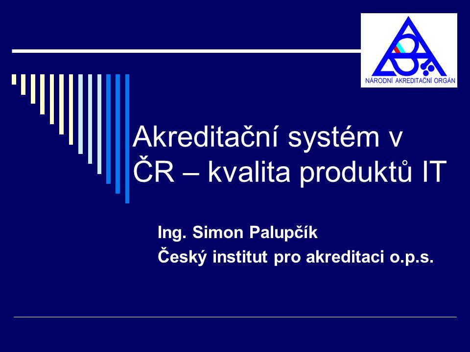 Akreditační systém v ČR – kvalita produktů IT Ing. Simon Palupčík Český institut pro akreditaci o.p.s.