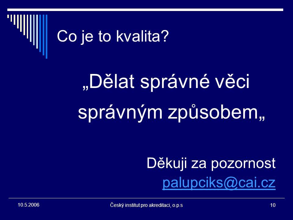 """Český institut pro akreditaci, o.p.s10 10.5.2006 Co je to kvalita? """"Dělat správné věci správným způsobem"""" Děkuji za pozornost palupciks@cai.cz"""