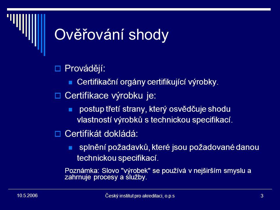 Český institut pro akreditaci, o.p.s3 10.5.2006 Ověřování shody  Provádějí: Certifikační orgány certifikující výrobky.  Certifikace výrobku je: post